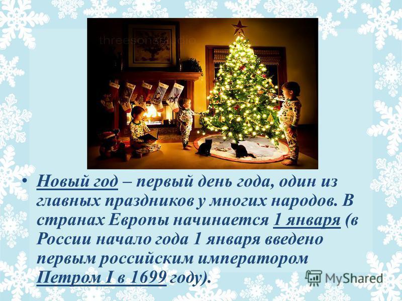 Новый год – первый день года, один из главных праздников у многих народов. В странах Европы начинается 1 января (в России начало года 1 января введено первым российским императором Петром I в 1699 году).
