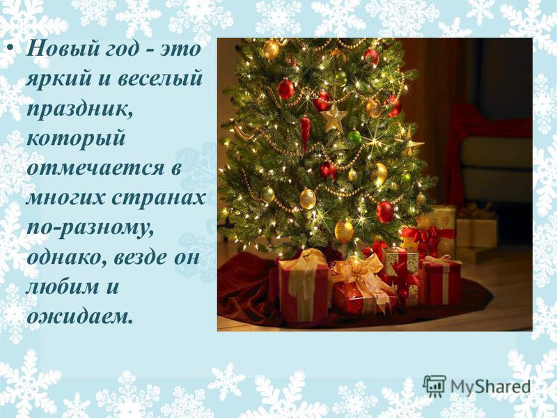 Новый год - это яркий и веселый праздник, который отмечается в многих странах по-разному, однако, везде он любим и ожидаем.