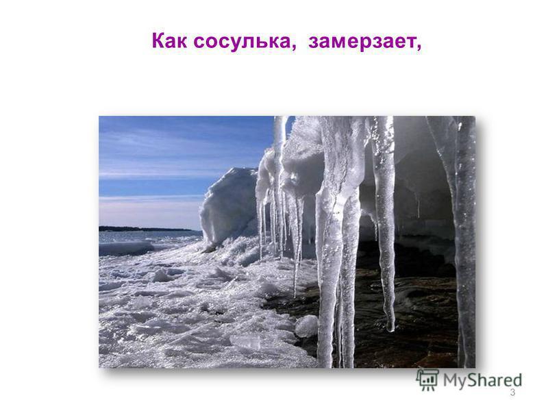 Как сосулька, замерзает, 3