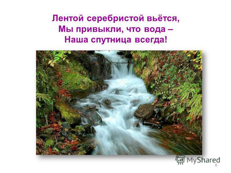 Лентой серебристой вьётся, Мы привыкли, что вода – Наша спутница всегда! 6