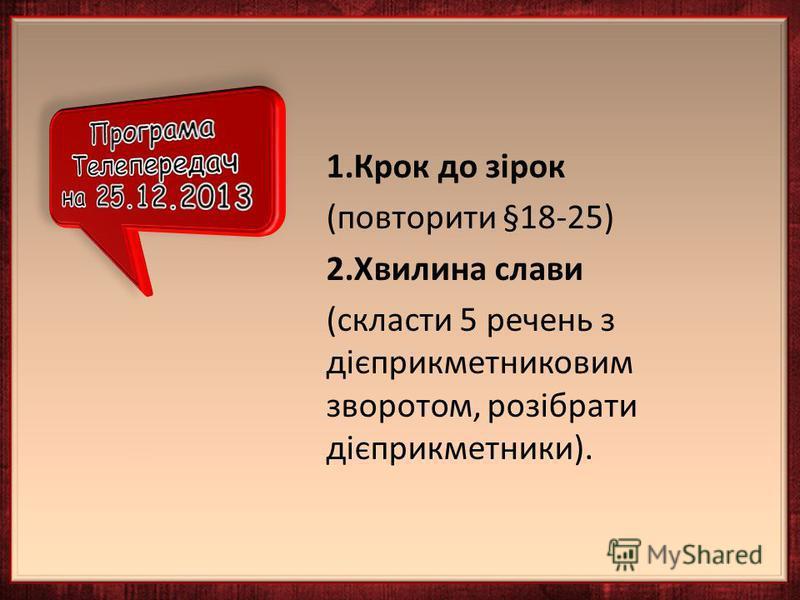 1.Крок до зірок (повторити §18-25) 2.Хвилина слави (скласти 5 речень з дієприкметниковим зворотом, розібрати дієприкметники).