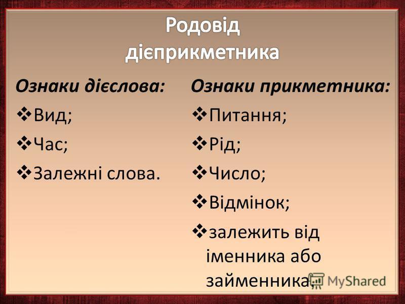 Ознаки дієслова: Вид; Час; Залежні слова. Ознаки прикметника: Питання; Рід; Число; Відмінок; залежить від іменника або займенника.