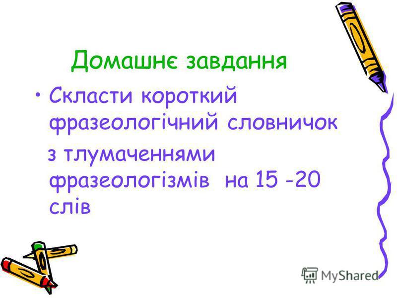 Домашнє завдання Скласти короткий фразеологічний словничок з тлумаченнями фразеологізмів на 15 -20 слів