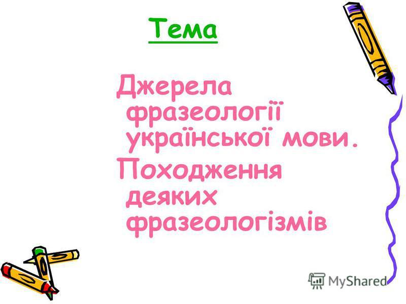 Тема Джерела фразеології української мови. Походження деяких фразеологізмів