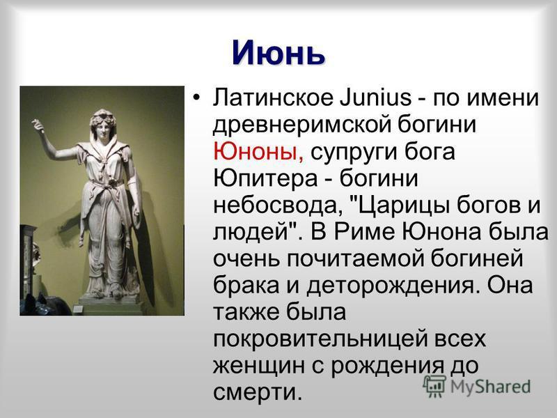 Июнь Латинское Junius - по имени древнеримской богини Юноны, супруги бога Юпитера - богини небосвода,