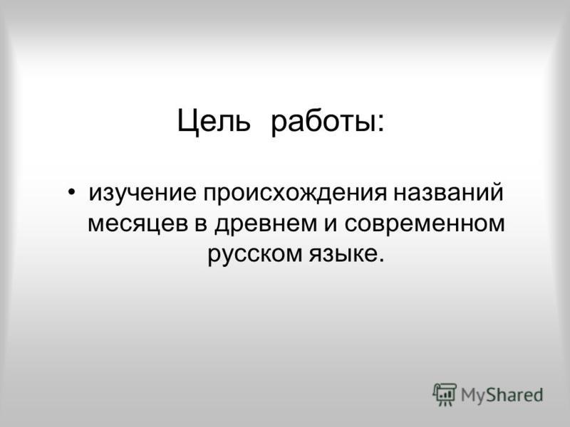 Цель работы: изучение происхождения названий месяцев в древнем и современном русском языке.