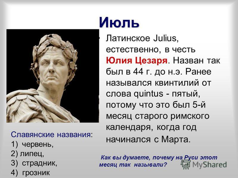 Июль Латинское Julius, естественно, в честь Юлия Цезаря. Назван так был в 44 г. до н.э. Ранее назывался квинтилий от слова quintus - пятый, потому что это был 5-й месяц старого римского календаря, когда год начинался с Марта. Славянские названия: 1)