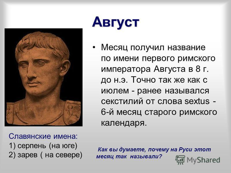Август Месяц получил название по имени первого римского императора Августа в 8 г. до н.э. Точно так же как с июлем - ранее назывался секстилей от слова sextus - 6-й месяц старого римского календаря. Славянские имена: 1) серпень (на юге) 2) зарев ( на