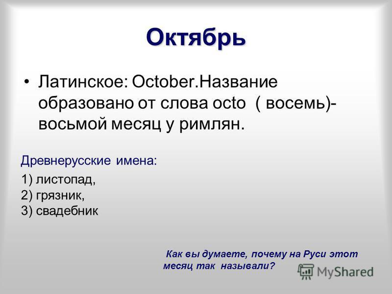 Октябрь Латинское: October.Название образовано от слова octo ( восемь)- восьмой месяц у римлян. Древнерусские имена: 1) листопад, 2) грязник, 3) свадебник Как вы думаете, почему на Руси этот месяц так называли?