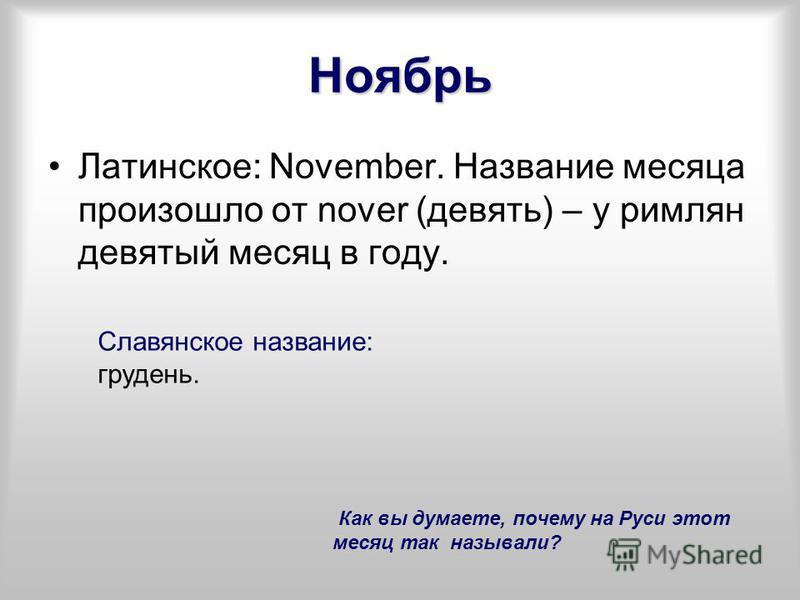 Ноябрь Латинское: November. Название месяца произошло от nover (девять) – у римлян девятый месяц в году. Славянское название: грудень. Как вы думаете, почему на Руси этот месяц так называли?
