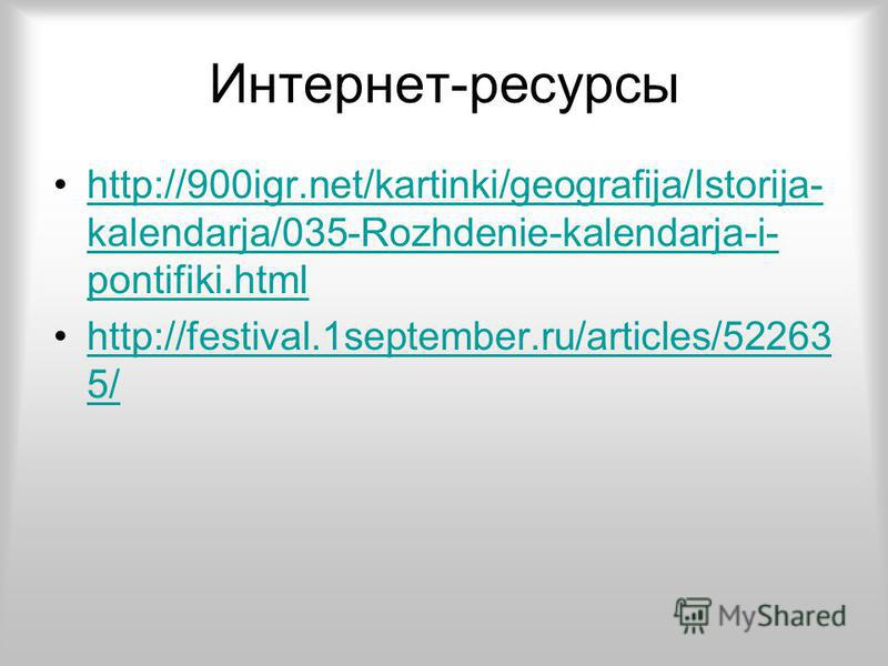 Интернет-ресурсы http://900igr.net/kartinki/geografija/Istorija- kalendarja/035-Rozhdenie-kalendarja-i- pontifiki.htmlhttp://900igr.net/kartinki/geografija/Istorija- kalendarja/035-Rozhdenie-kalendarja-i- pontifiki.html http://festival.1september.ru/