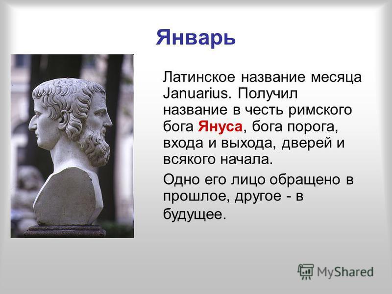 Январь Латинское название месяца Januarius. Получил название в честь римского бога Януса, бога порога, входа и выхода, дверей и всякого начала. Одно его лицо обращено в прошлое, другое - в будущее.