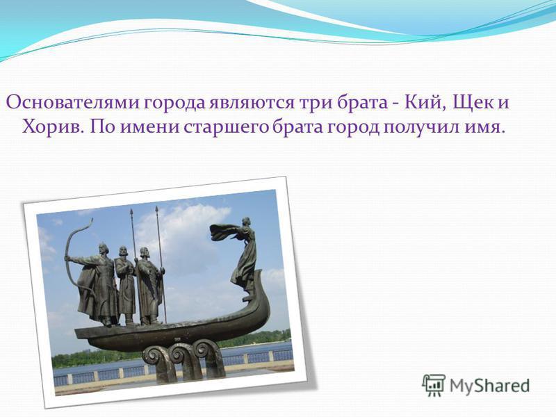 Основателями города являются три брата - Кий, Щек и Хорив. По имени старшего брата город получил имя.