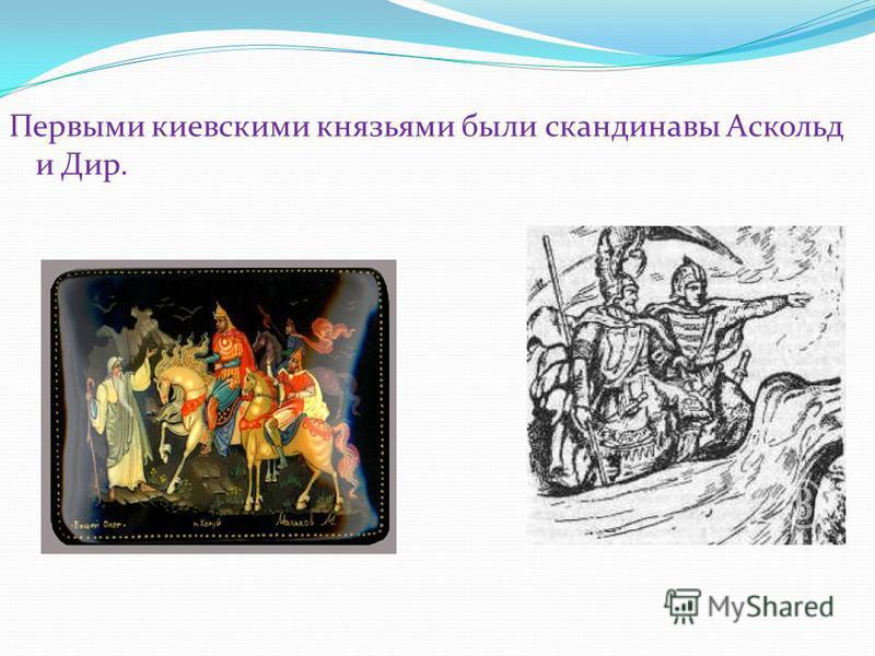 Первыми киевскими князьями были скандинавы Аскольд и Дир.