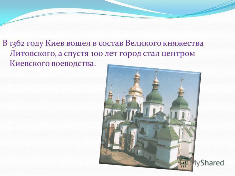 В 1362 году Киев вошел в состав Великого княжества Литовского, а спустя 100 лет город стал центром Киевского воеводства.