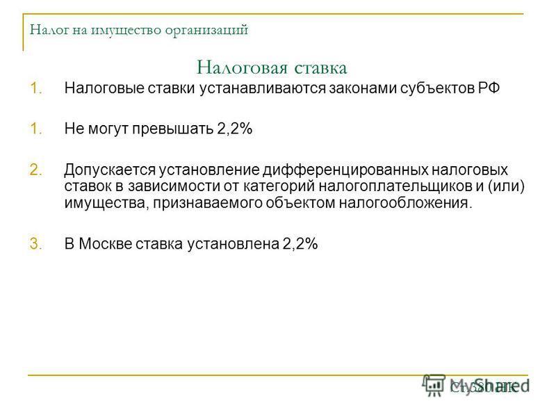 Налог на имущество организаций 1. Налоговые ставки устанавливаются законами субъектов РФ 1. Не могут превышать 2,2% 2. Допускается установление дифференцированных налоговых ставок в зависимости от категорий налогоплательщиков и (или) имущества, призн
