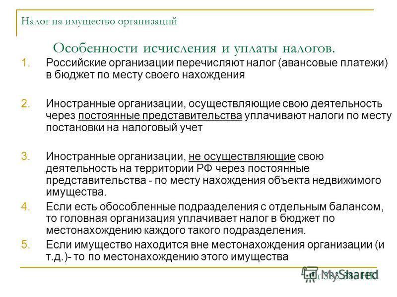 Налог на имущество организаций 1. Российские организации перечисляют налог (авансовые платежи) в бюджет по месту своего нахождения 2. Иностранные организации, осуществляющие свою деятельность через постоянные представительства уплачивают налоги по ме