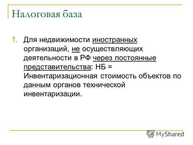 Налоговая база 1. Для недвижимости иностранных организаций, не осуществляющих деятельности в РФ через постоянные представительства: НБ = Инвентаризационная стоимость объектов по данным органов технической инвентаризации.