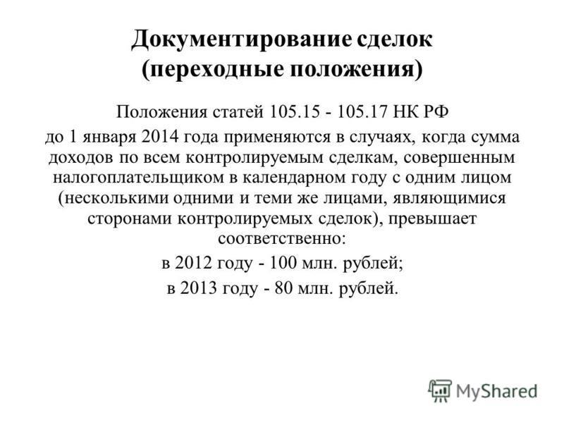 Документирование сделок (переходные положения) Положения статей 105.15 - 105.17 НК РФ до 1 января 2014 года применяются в случаях, когда сумма доходов по всем контролируемым сделкам, совершенным налогоплательщиком в календарном году с одним лицом (не