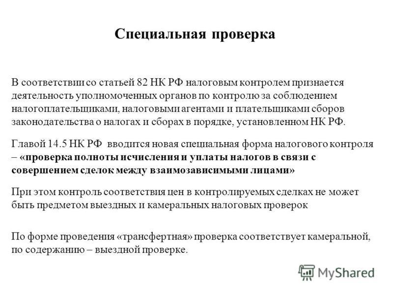 Специальная проверка В соответствии со статьей 82 НК РФ налоговым контролем признается деятельность уполномоченных органов по контролю за соблюдением налогоплательщиками, налоговыми агентами и плательщиками сборов законодательства о налогах и сборах