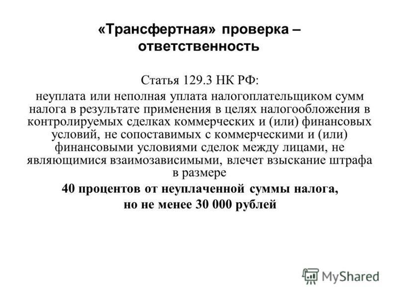 «Трансфертная» проверка – ответственность Статья 129.3 НК РФ: неуплата или неполная уплата налогоплательщиком сумм налога в результате применения в целях налогообложения в контролируемых сделках коммерческих и (или) финансовых условий, не сопоставимы
