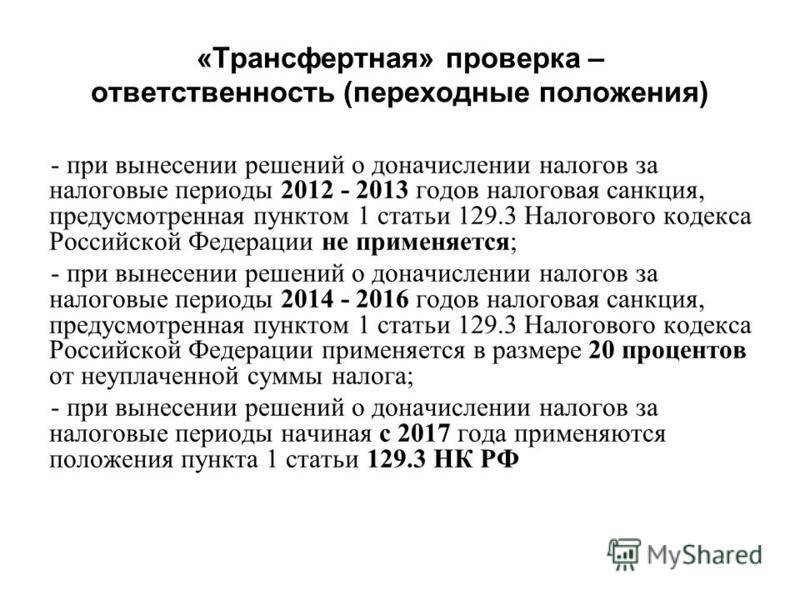 «Трансфертная» проверка – ответственность (переходные положения) - при вынесении решений о доначислении налогов за налоговые периоды 2012 - 2013 годов налоговая санкция, предусмотренная пунктом 1 статьи 129.3 Налогового кодекса Российской Федерации н