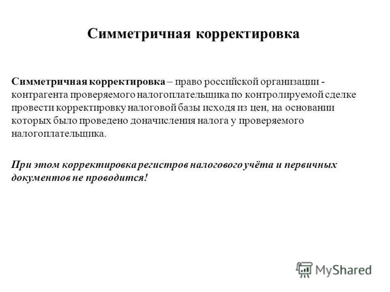 Симметричная корректировка Симметричная корректировка – право российской организации - контрагента проверяемого налогоплательщика по контролируемой сделке провести корректировку налоговой базы исходя из цен, на основании которых было проведено доначи