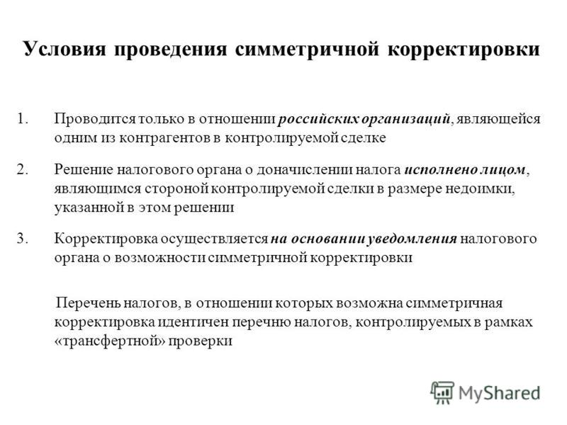 Условия проведения симметричной корректировки 1. Проводится только в отношении российских организаций, являющейся одним из контрагентов в контролируемой сделке 2. Решение налогового органа о доначислении налога исполнено лицом, являющимся стороной ко