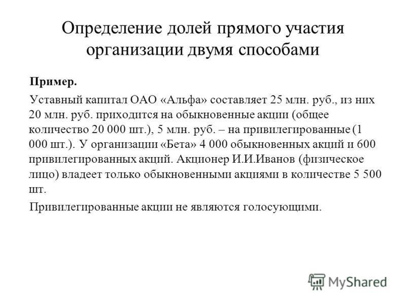 Определение долей прямого участия организации двухмя способами Пример. Уставный капитал ОАО «Альфа» составляет 25 млн. руб., из них 20 млн. руб. приходится на обыкновенные акции (общее количество 20 000 шт.), 5 млн. руб. – на привилегированные (1 000