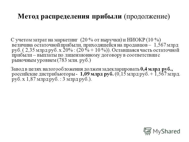 Метод распределения прибыли (продолжение) С учетом затрат на маркетинг (20 % от выручки) и НИОКР (10 %) величина остаточной прибыли, приходящейся на продавцов – 1,567 млрд руб. ( 2,35 млрд руб. х 20% : (20 % + 10 %)). Оставшаяся часть остаточной приб