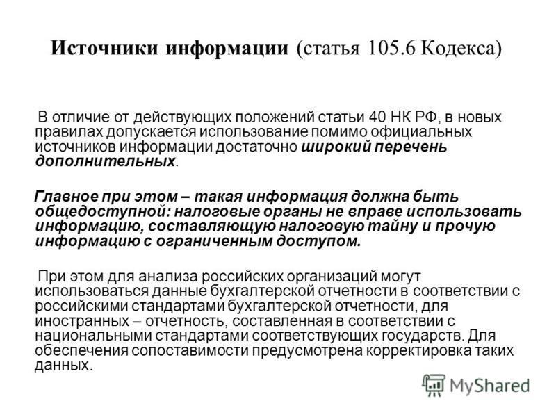 Источники информации (статья 105.6 Кодекса) В отличие от действующих положений статьи 40 НК РФ, в новых правилах допускается использование помимо официальных источников информации достаточно широкий перечень дополнительных. Главное при этом – такая и