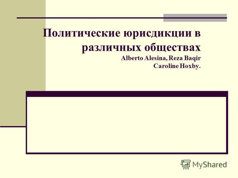 Политические юрисдикции в различных обществах Alberto Alesina, Reza Baqir Caroline Hoxby.