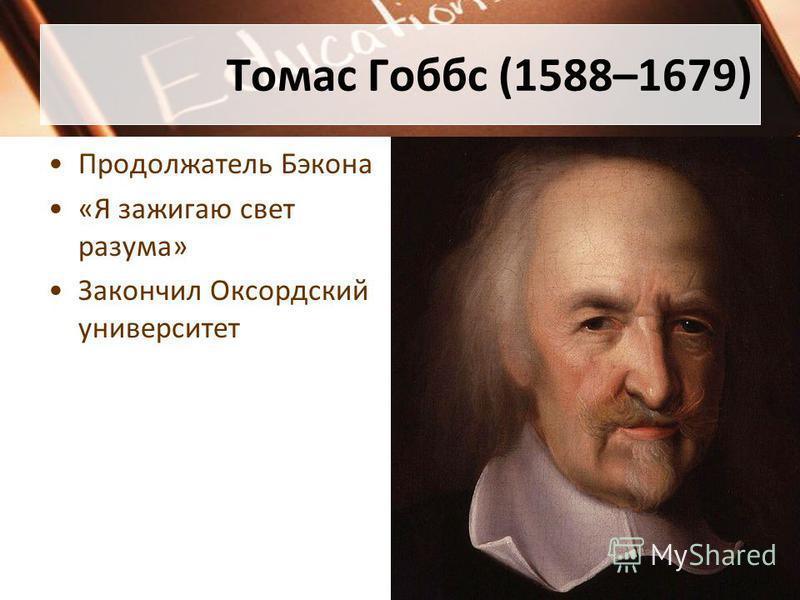 Томас Гоббс (1588–1679) Продолжатель Бэкона «Я зажигаю свет разума» Закончил Оксордский университет