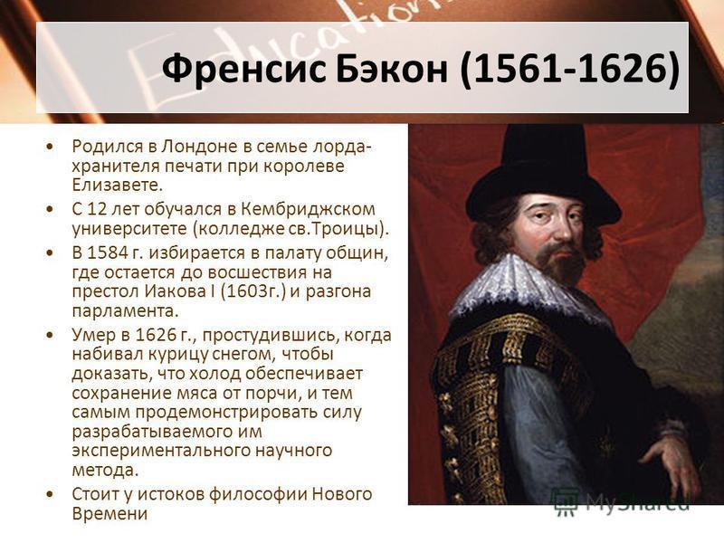 Френсис Бэкон (1561-1626) Родился в Лондоне в семье лорда- хранителя печати при королеве Елизавете. С 12 лет обучался в Кембриджском университете (колледже св.Троицы). В 1584 г. избирается в палату общин, где остается до восшествия на престол Иакова