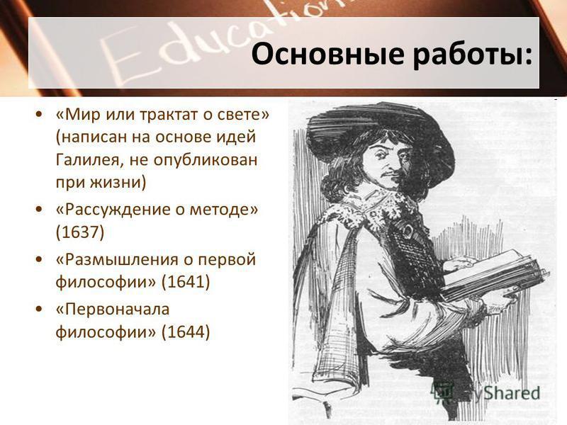 Основные работы: «Мир или трактат о свете» (написан на основе идей Галилея, не опубликован при жизни) «Рассуждение о методе» (1637) «Размышления о первой философии» (1641) «Первоначала философии» (1644)