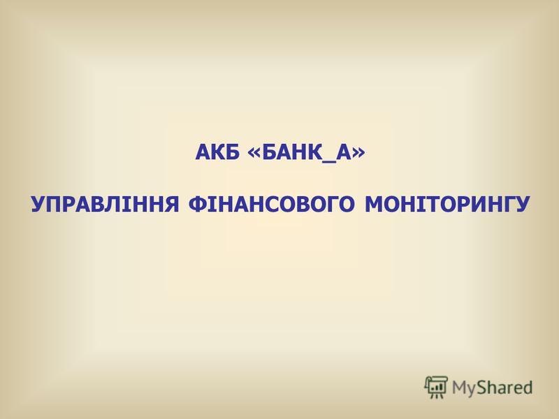 АКБ «БАНК_А» УПРАВЛІННЯ ФІНАНСОВОГО МОНІТОРИНГУ