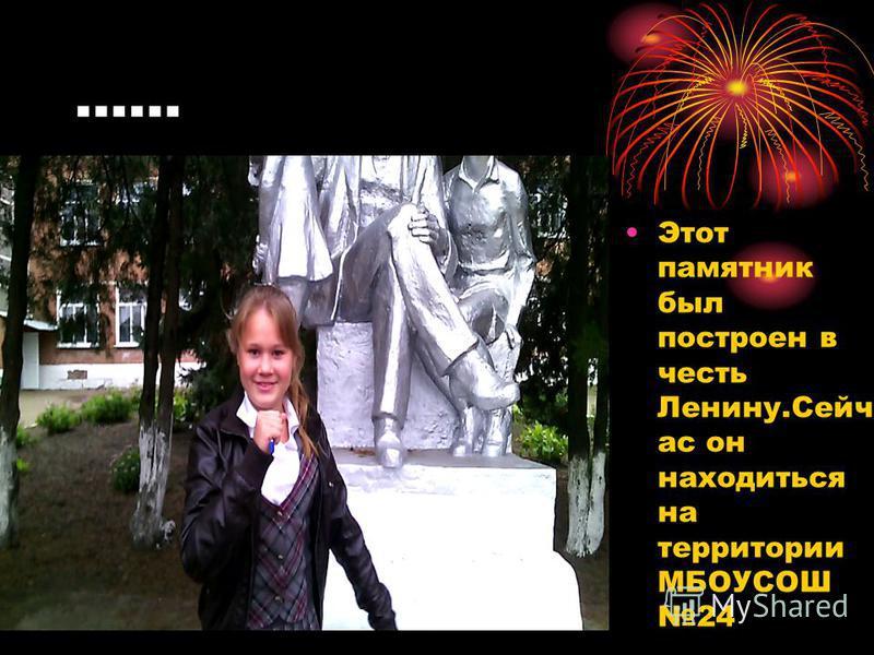 …… Этот памятник был построен в честь Ленину.Сейч ас он находиться на территории МБОУСОШ 24