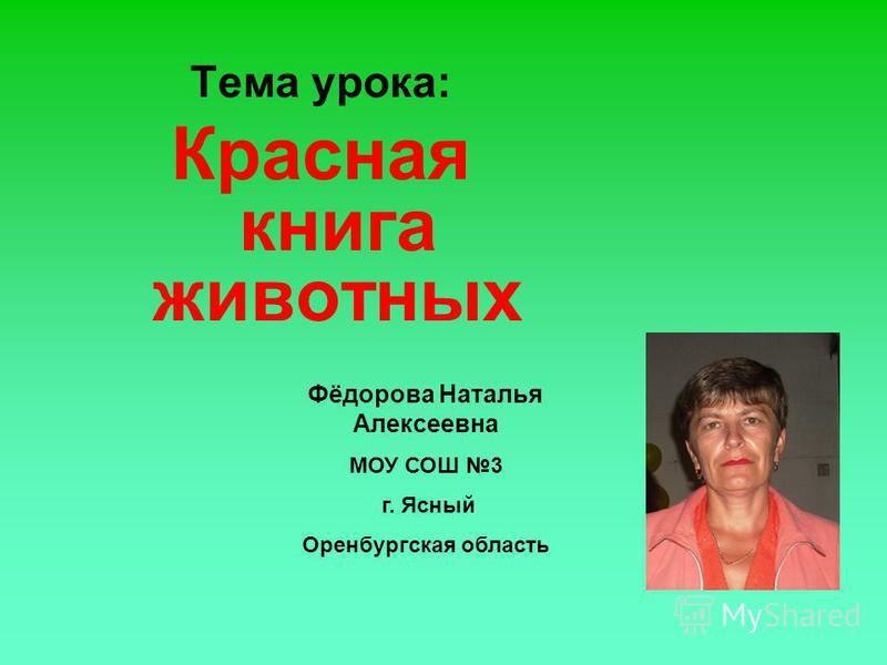 Тема урока: Красная книга животных Фёдорова Наталья Алексеевна МОУ СОШ 3 г. Ясный Оренбургская область