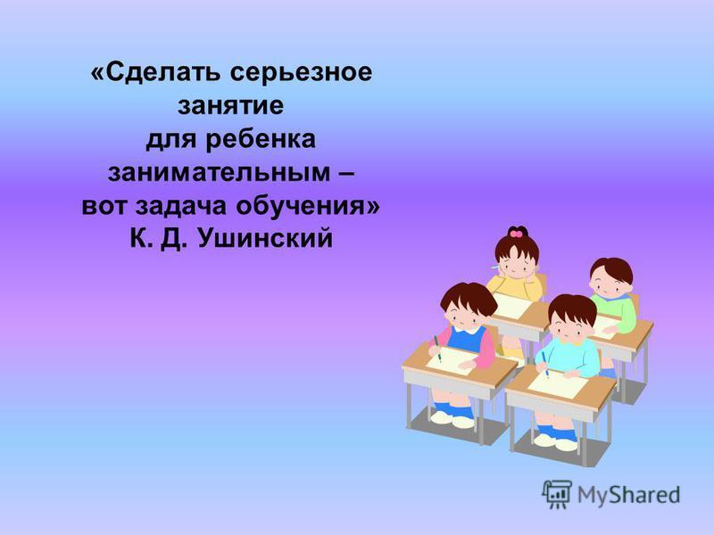 «Сделать серьезное занятие для ребенка занимательным – вот задача обучения» К. Д. Ушинский