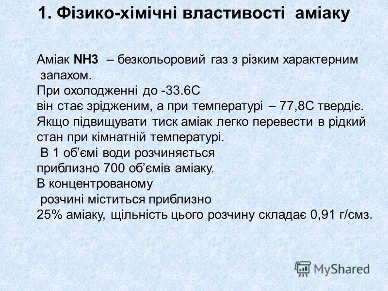 1. Фізико-хімічні властивості аміаку Аміак NH3 – безкольоровий газ з різким характерним запахом. При охолодженні до -33.6С він стає зрідженим, а при температурі – 77,8С твердіє. Якщо підвищувати тиск аміак легко перевести в рідкий стан при кімнатній