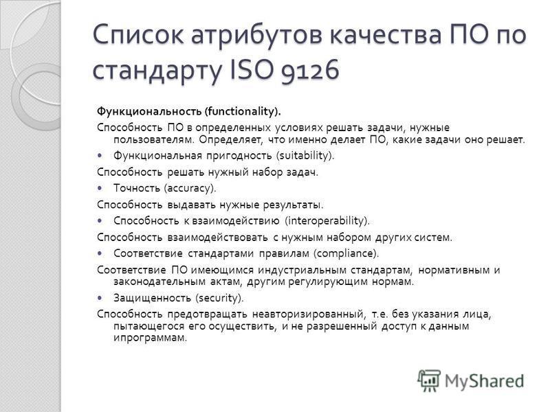 Список атрибутов качества ПО по стандарту ISO 9126 Функциональность (functionality). Способность ПО в определенных условиях решать задачи, нужные пользователям. Определяет, что именно делает ПО, какие задачи оно решает. Функциональная пригодность (su