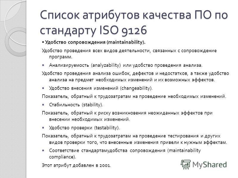 Список атрибутов качества ПО по стандарту ISO 9126 Удобство сопровождения (maintainability). Удобство проведения всех видов деятельности, связанных с сопровождение программ. Анализируемость (analyzability) или удобство проведения анализа. Удобство пр