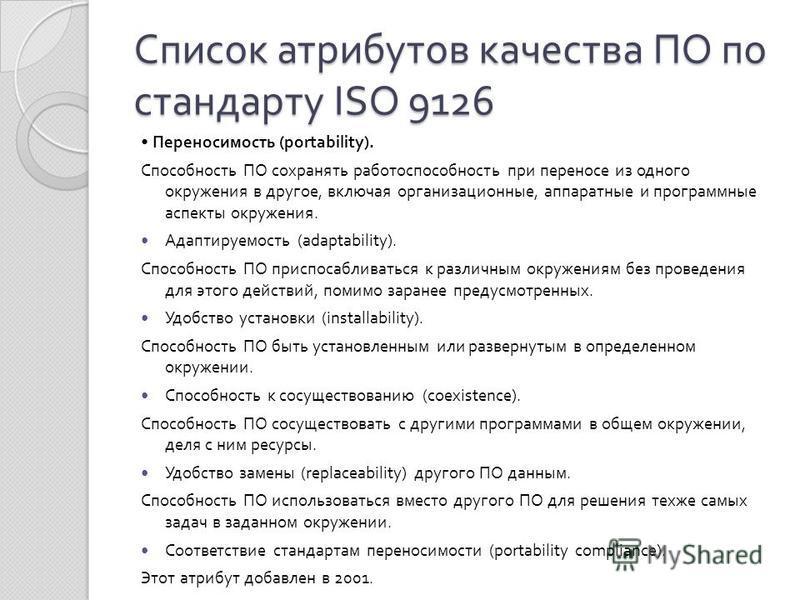 Список атрибутов качества ПО по стандарту ISO 9126 Переносимость (portability). Способность ПО сохранять работоспособность при переносе из одного окружения в другое, включая организационные, аппаратные и программные аспекты окружения. Адаптируемость