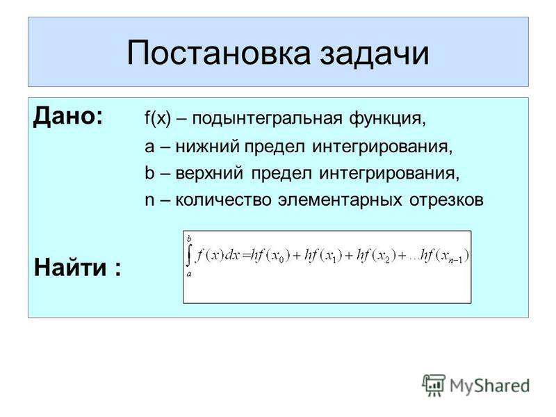Постановка задачи Дано: f(x) – подынтегральная функция, а – нижний предел интегрирования, b – верхний предел интегрирования, n – количество элементарных отрезков Найти :