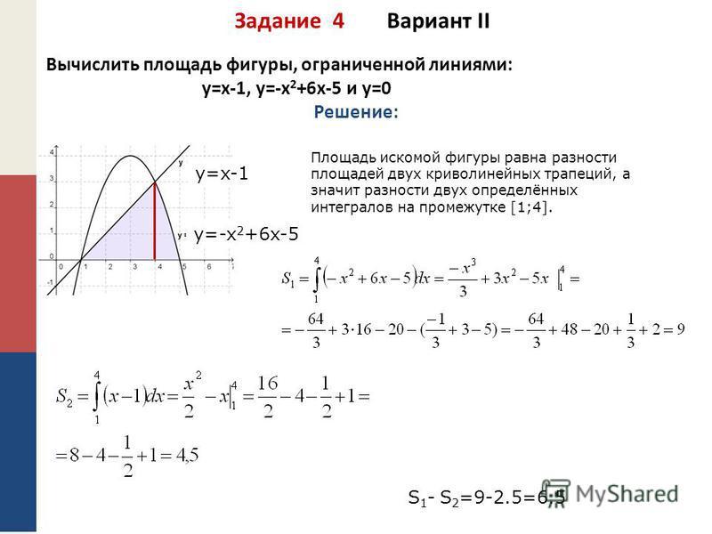 Задание 4 Вариант II Вычислить площадь фигуры, ограниченной линиями: y=x-1, y=-x 2 +6x-5 и у=0 Решение: y=x-1 y=-x 2 +6x-5 Площадь искомой фигуры равна разности площадей двух криволинейных трапеций, а значит разности двух определённых интегралов на п