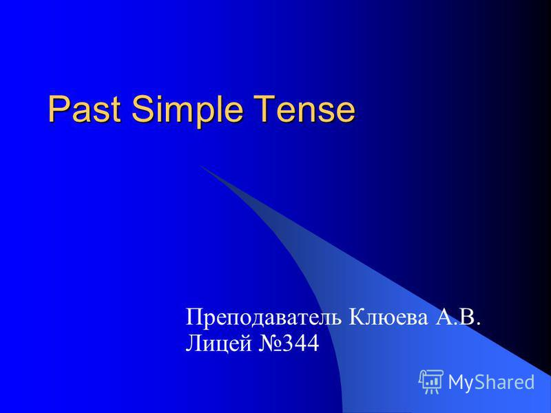 Past Simple Tense Преподаватель Клюева А.В. Лицей 344