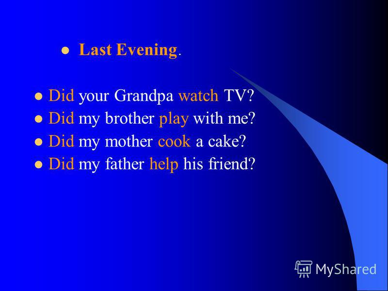 Did your Grandpa watch TV? Did my brother play with me? Did my mother cook a cake? Did my father help his friend? Last Evening.