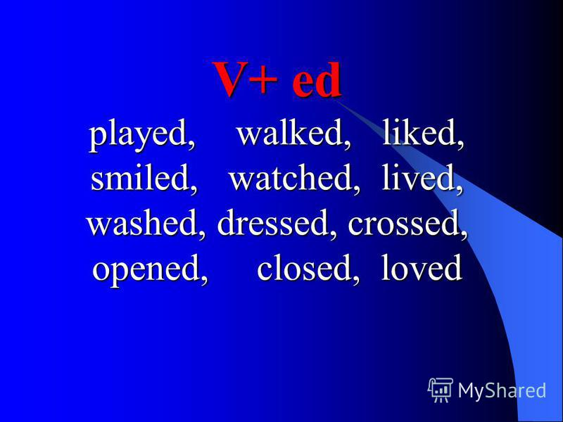 V+ ed played, walked, liked, smiled, watched, lived, washed, dressed, crossed, opened, closed, loved