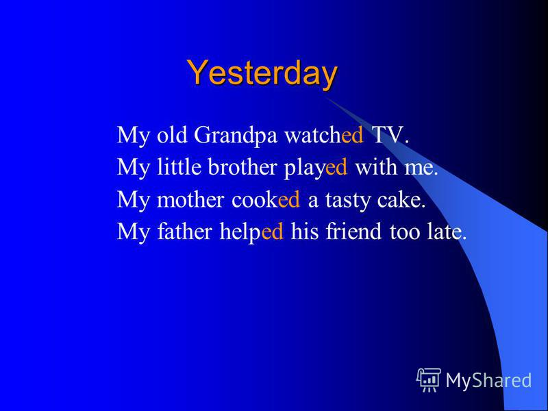 Yesterday Yesterday My old Grandpa watched TV. My little brother played with me. My mother cooked a tasty cake. My father helped his friend too late.