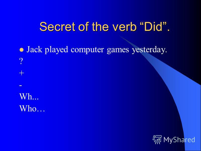 Secret of the verb Did. Jack played computer games yesterday. ? + - Wh... Who…